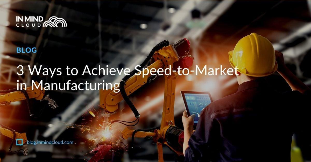 3 Ways to Achieve Speed-to-Market in Manufacturin
