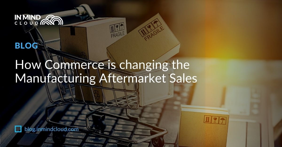 Blog How Commerce is changing the Manufacturing Aftermarket Sales 1