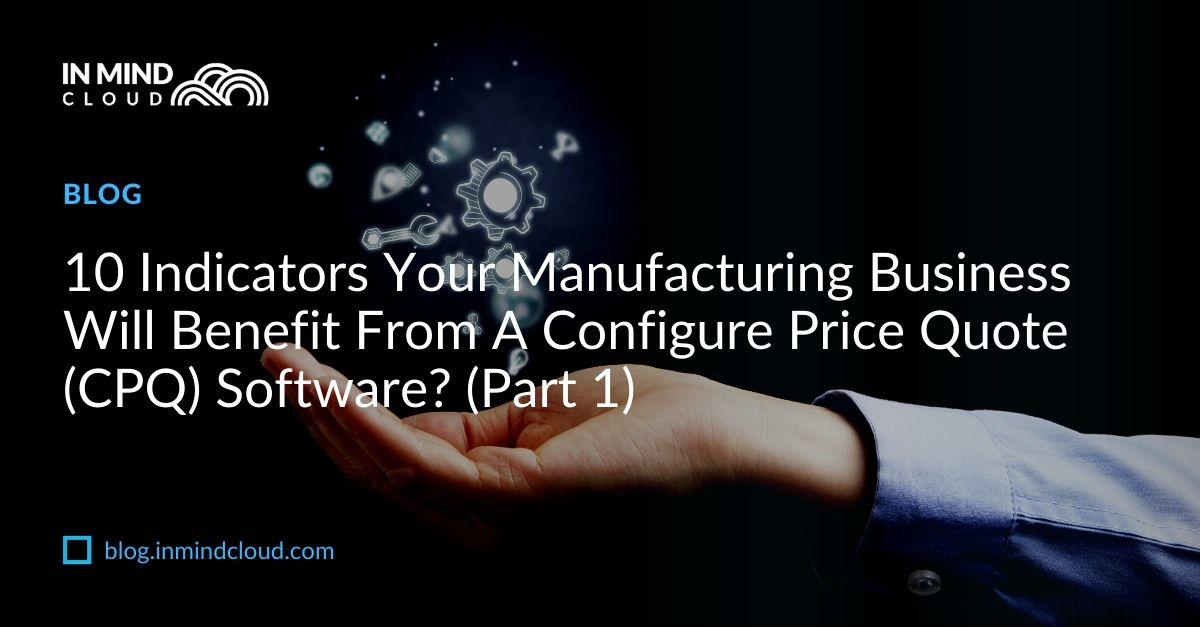 10 Indicators Your Manufacturing Business Will Benefit From A Configure Price Quote (CPQ) Software_
