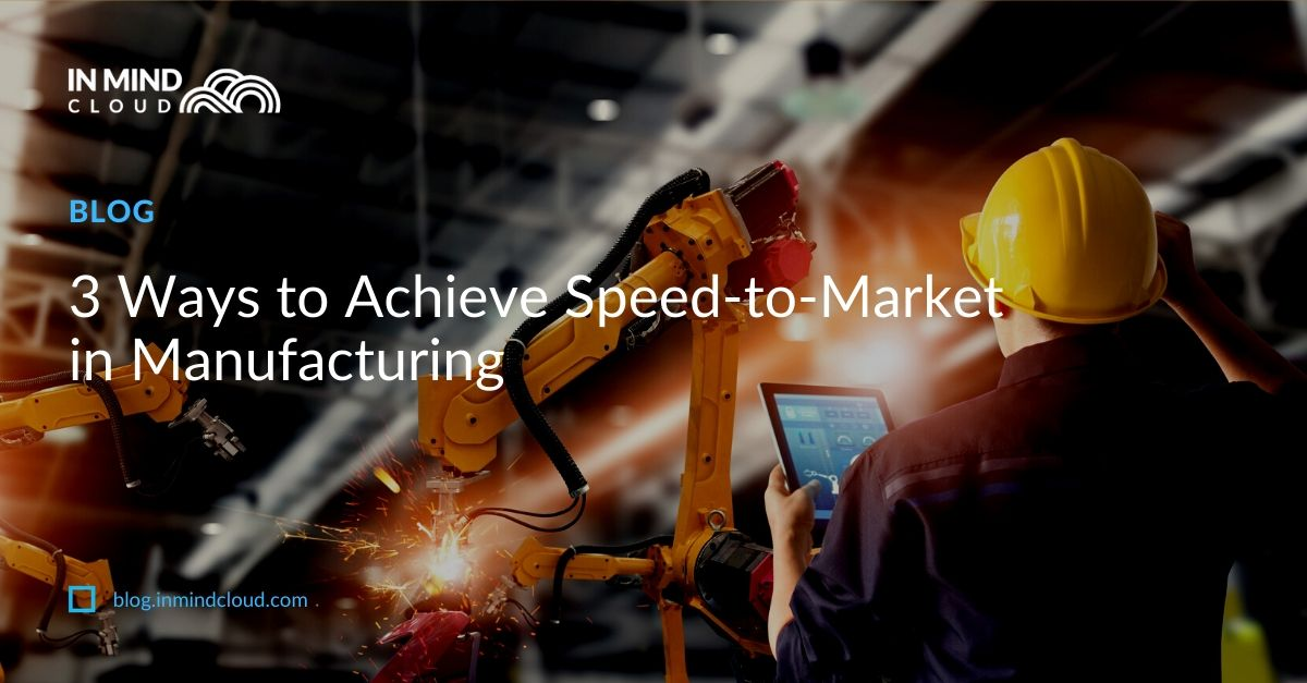 3 Ways to Achieve Speed-to-Market in Manufacturin